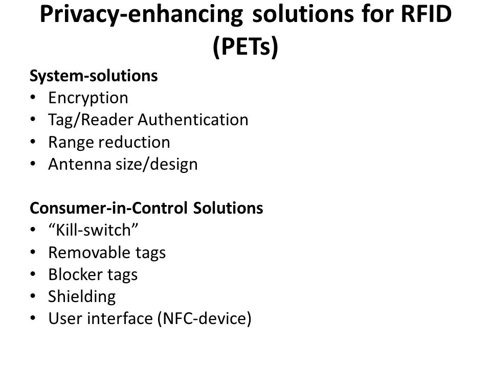 Privacy-enhancing solutions for RFID (PETs) System-solutions Encryption Tag/Reader Authentication Range reduction Antenna size/design Consumer-in-Control Solutions Kill-switch Removable tags Blocker tags Shielding User interface (NFC-device)