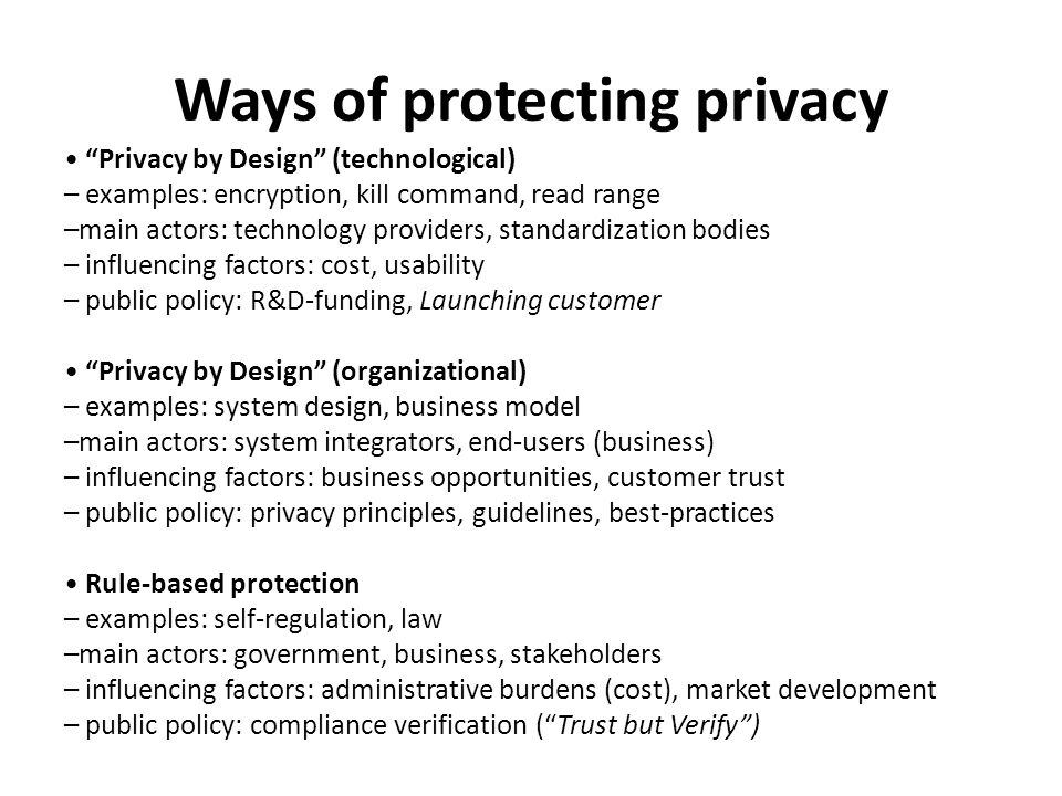 Ways of protecting privacy Privacy by Design (technological) – examples: encryption, kill command, read range –main actors: technology providers, standardization bodies – influencing factors: cost, usability – public policy: R&D-funding, Launching customer Privacy by Design (organizational) – examples: system design, business model –main actors: system integrators, end-users (business) – influencing factors: business opportunities, customer trust – public policy: privacy principles, guidelines, best-practices Rule-based protection – examples: self-regulation, law –main actors: government, business, stakeholders – influencing factors: administrative burdens (cost), market development – public policy: compliance verification (Trust but Verify)