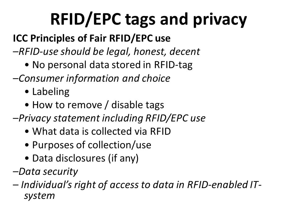 RFID/EPC tags and privacy ICC Principles of Fair RFID/EPC use –RFID-use should be legal, honest, decent No personal data stored in RFID-tag –Consumer information and choice Labeling How to remove / disable tags –Privacy statement including RFID/EPC use What data is collected via RFID Purposes of collection/use Data disclosures (if any) –Data security – Individuals right of access to data in RFID-enabled IT- system
