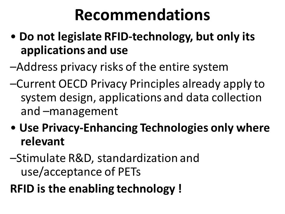 Recommendations Do not legislate RFID-technology, but only its applications and use –Address privacy risks of the entire system –Current OECD Privacy Principles already apply to system design, applications and data collection and –management Use Privacy-Enhancing Technologies only where relevant –Stimulate R&D, standardization and use/acceptance of PETs RFID is the enabling technology !