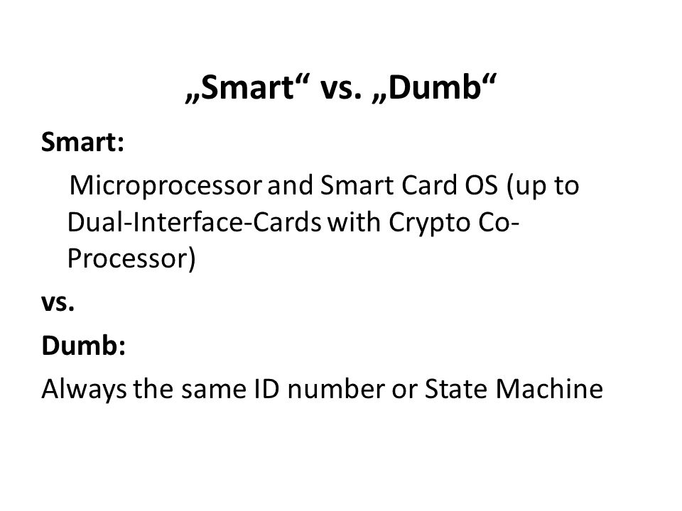 Smart vs. Dumb Smart: Microprocessor and Smart Card OS (up to Dual-Interface-Cards with Crypto Co- Processor) vs. Dumb: Always the same ID number or S