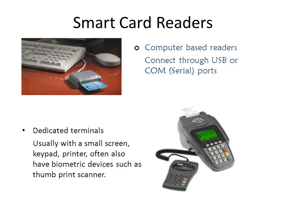 Smart Card Readers Computer based readers Connect through USB or COM (Serial) ports Dedicated terminals Usually with a small screen, keypad, printer, often also have biometric devices such as thumb print scanner.
