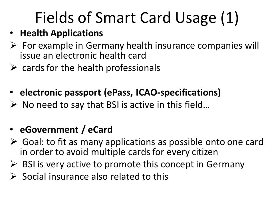 Fields of Smart Card Usage (1) Health Applications For example in Germany health insurance companies will issue an electronic health card cards for the health professionals electronic passport (ePass, ICAO-specifications) No need to say that BSI is active in this field… eGovernment / eCard Goal: to fit as many applications as possible onto one card in order to avoid multiple cards for every citizen BSI is very active to promote this concept in Germany Social insurance also related to this