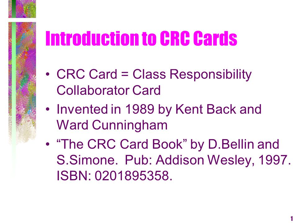 1 Introduction to CRC Cards CRC Card = Class Responsibility Collaborator Card Invented in 1989 by Kent Back and Ward Cunningham The CRC Card Book by D