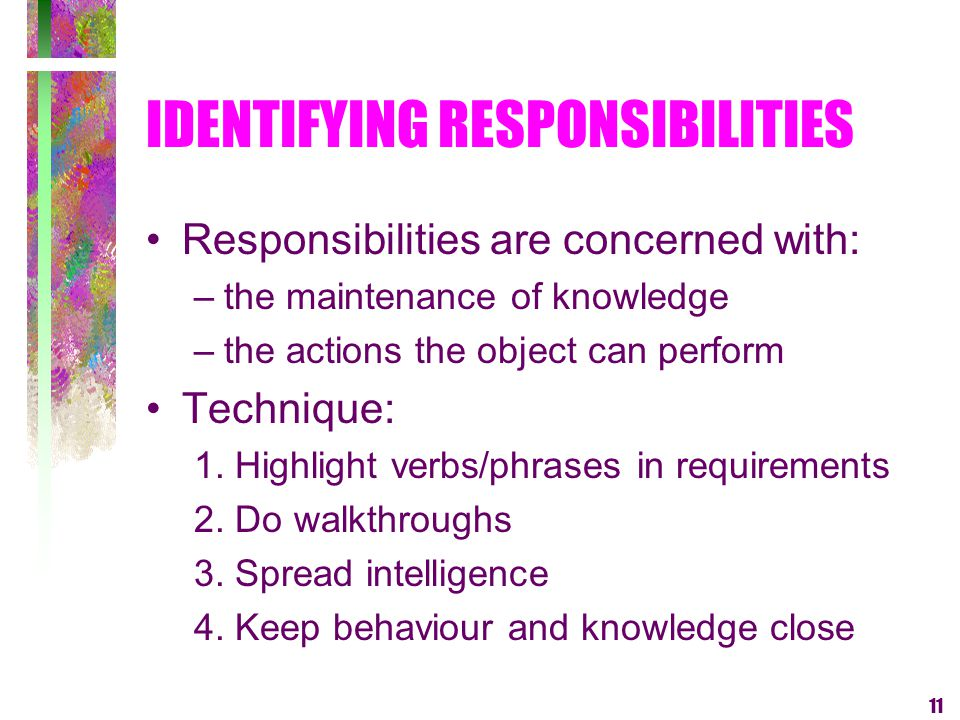 11 IDENTIFYING RESPONSIBILITIES Responsibilities are concerned with: –the maintenance of knowledge –the actions the object can perform Technique: 1. H