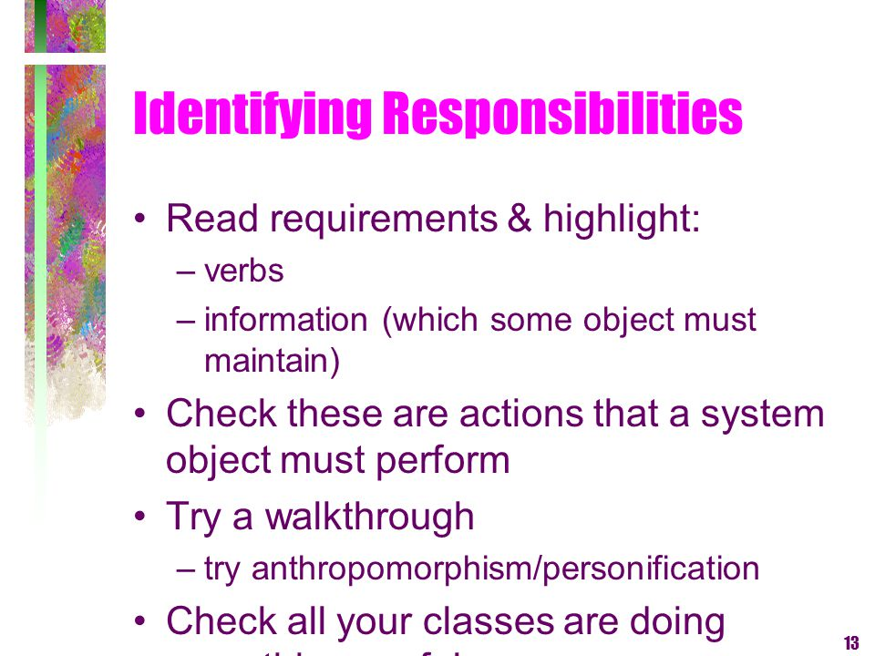 13 Identifying Responsibilities Read requirements & highlight: –verbs –information (which some object must maintain) Check these are actions that a sy