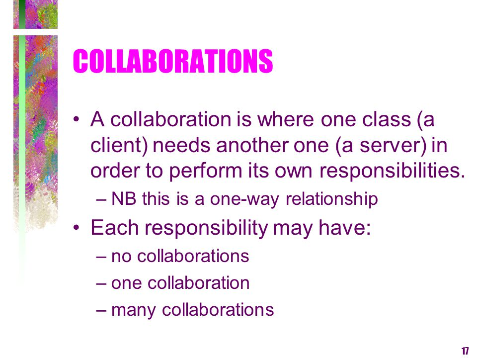 17 COLLABORATIONS A collaboration is where one class (a client) needs another one (a server) in order to perform its own responsibilities. –NB this is