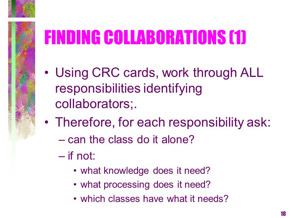 18 FINDING COLLABORATIONS (1) Using CRC cards, work through ALL responsibilities identifying collaborators;. Therefore, for each responsibility ask: –