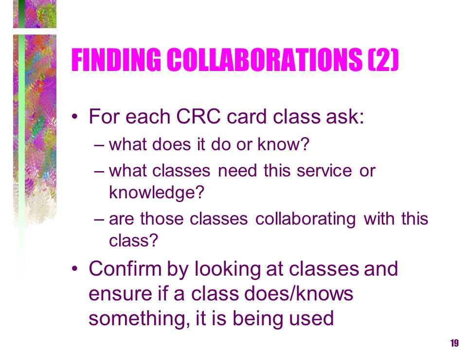 19 FINDING COLLABORATIONS (2) For each CRC card class ask: –what does it do or know? –what classes need this service or knowledge? –are those classes