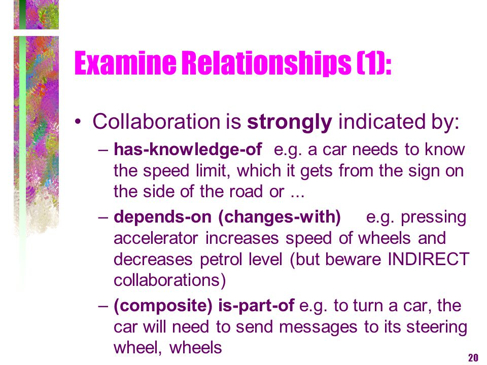 20 Examine Relationships (1): Collaboration is strongly indicated by: –has-knowledge-of e.g. a car needs to know the speed limit, which it gets from t