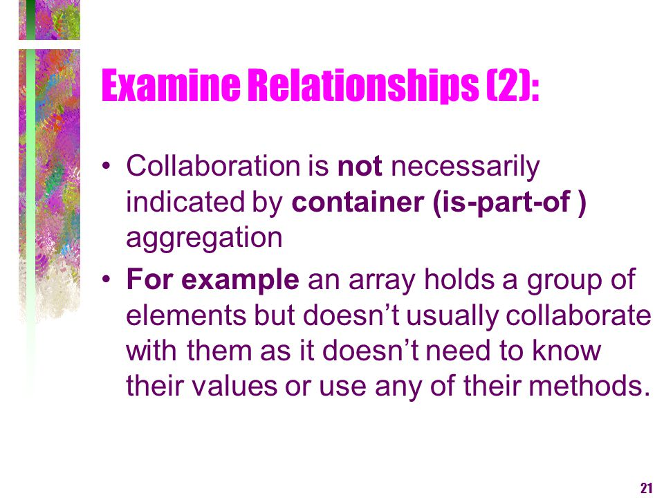 21 Examine Relationships (2): Collaboration is not necessarily indicated by container (is-part-of ) aggregation For example an array holds a group of