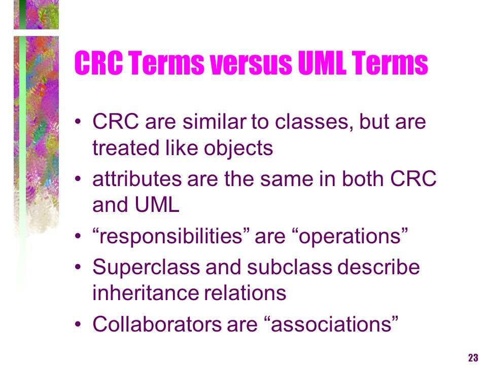 23 CRC Terms versus UML Terms CRC are similar to classes, but are treated like objects attributes are the same in both CRC and UML responsibilities ar