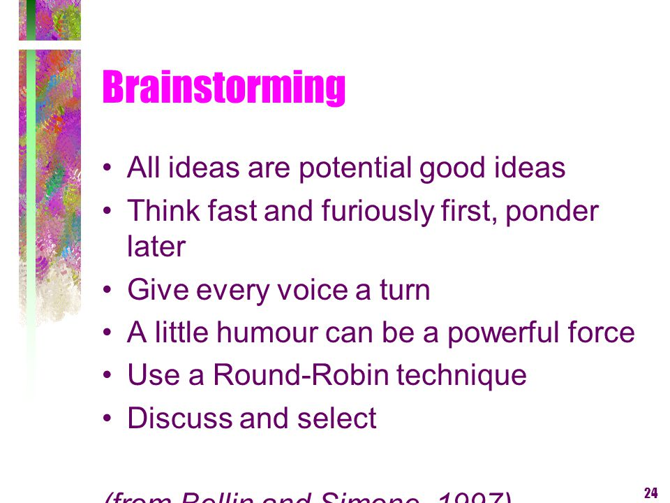 24 Brainstorming All ideas are potential good ideas Think fast and furiously first, ponder later Give every voice a turn A little humour can be a powe