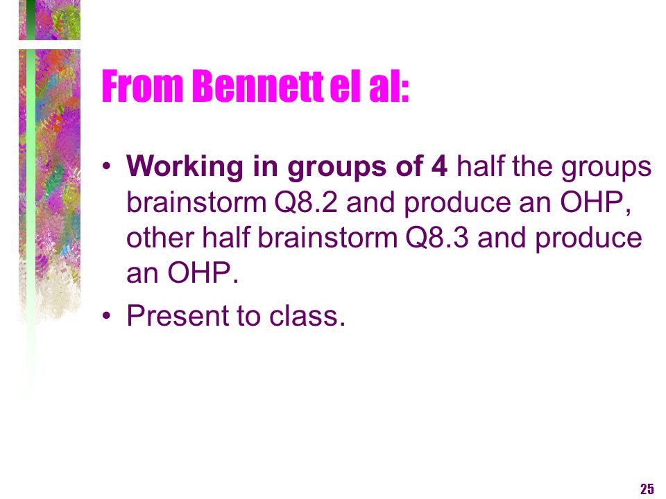 25 From Bennett el al: Working in groups of 4 half the groups brainstorm Q8.2 and produce an OHP, other half brainstorm Q8.3 and produce an OHP. Prese