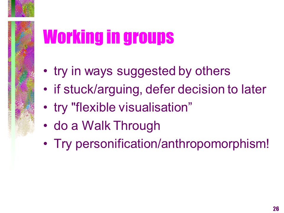 26 Working in groups try in ways suggested by others if stuck/arguing, defer decision to later try