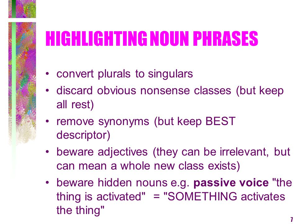 7 HIGHLIGHTING NOUN PHRASES convert plurals to singulars discard obvious nonsense classes (but keep all rest) remove synonyms (but keep BEST descripto
