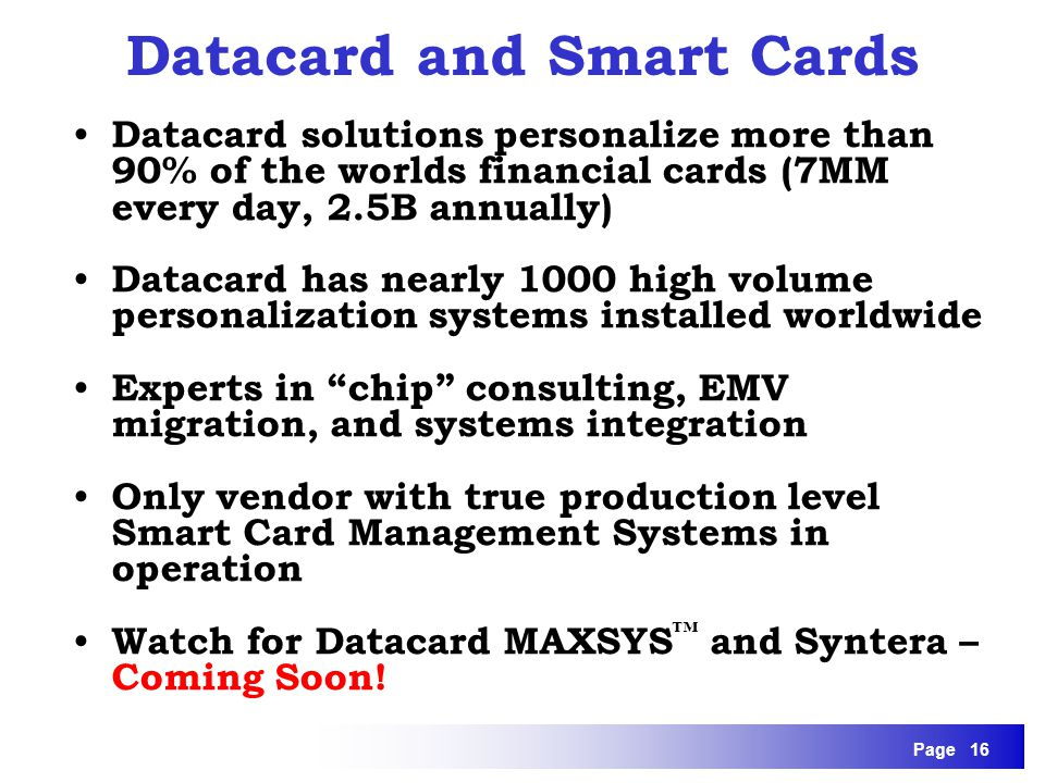 Page 16 Datacard solutions personalize more than 90% of the worlds financial cards (7MM every day, 2.5B annually) Datacard has nearly 1000 high volume