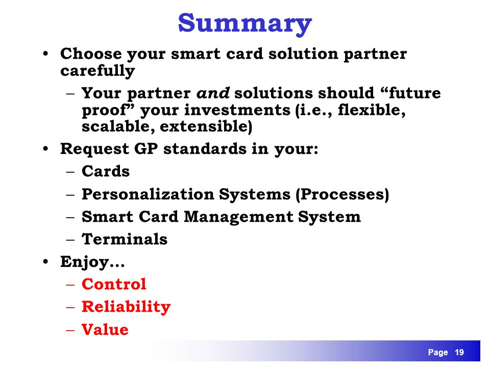 Page 19 Summary Choose your smart card solution partner carefully – Your partner and solutions should future proof your investments (i.e., flexible, s