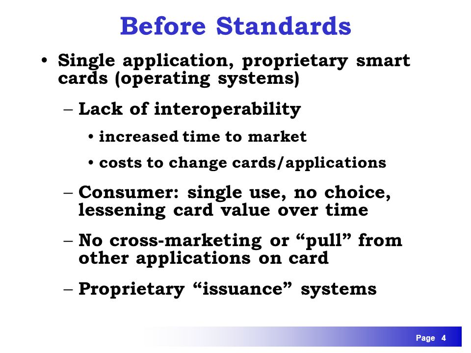 Page 4 Before Standards Single application, proprietary smart cards (operating systems) – Lack of interoperability increased time to market costs to c