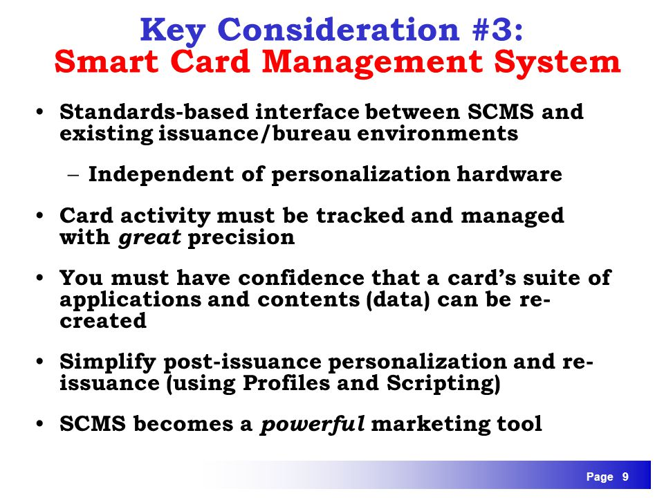 Page 9 Standards-based interface between SCMS and existing issuance/bureau environments – Independent of personalization hardware Card activity must b
