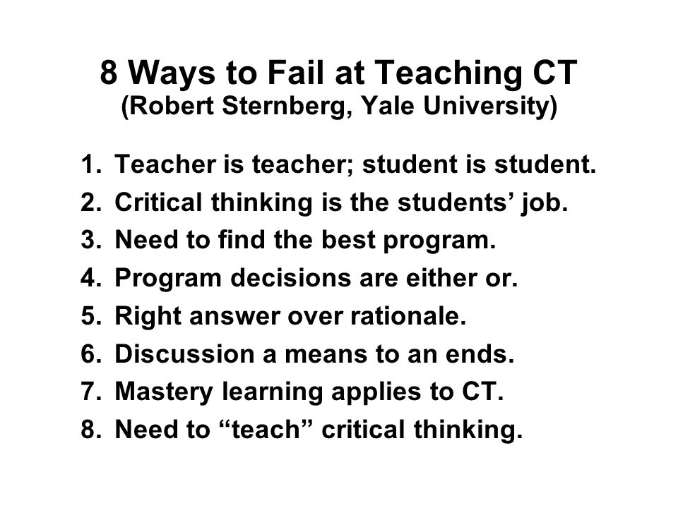 8 Ways to Fail at Teaching CT (Robert Sternberg, Yale University) 1.Teacher is teacher; student is student.