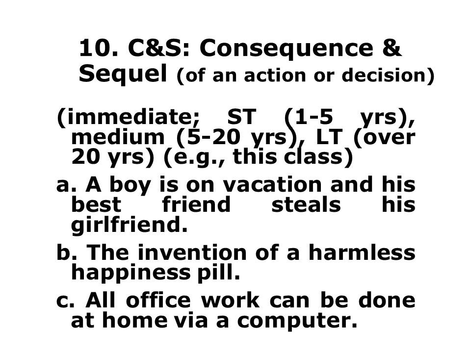 10. C&S: Consequence & Sequel (of an action or decision) (immediate; ST (1-5 yrs), medium (5-20 yrs), LT (over 20 yrs) (e.g., this class) a. A boy is