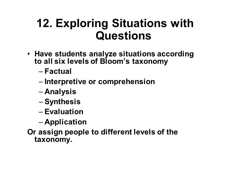 12. Exploring Situations with Questions Have students analyze situations according to all six levels of Blooms taxonomy –Factual –Interpretive or comp