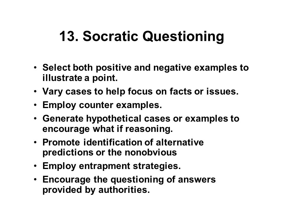 13. Socratic Questioning Select both positive and negative examples to illustrate a point.