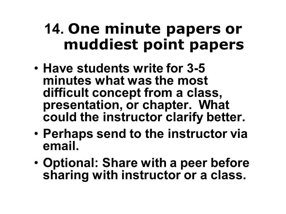 14. One minute papers or muddiest point papers Have students write for 3-5 minutes what was the most difficult concept from a class, presentation, or