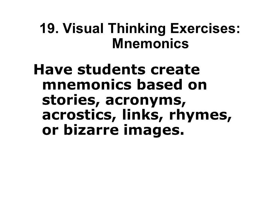 19. Visual Thinking Exercises: Mnemonics Have students create mnemonics based on stories, acronyms, acrostics, links, rhymes, or bizarre images.