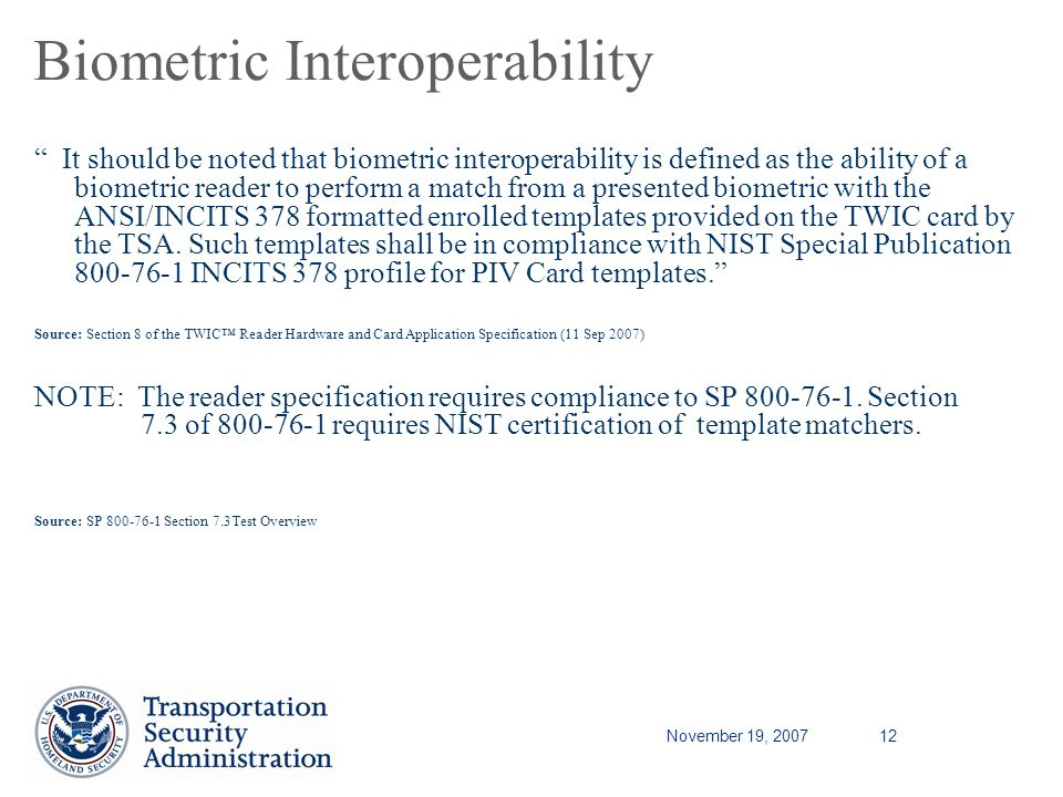 November 19, 200712 Biometric Interoperability It should be noted that biometric interoperability is defined as the ability of a biometric reader to perform a match from a presented biometric with the ANSI/INCITS 378 formatted enrolled templates provided on the TWIC card by the TSA.