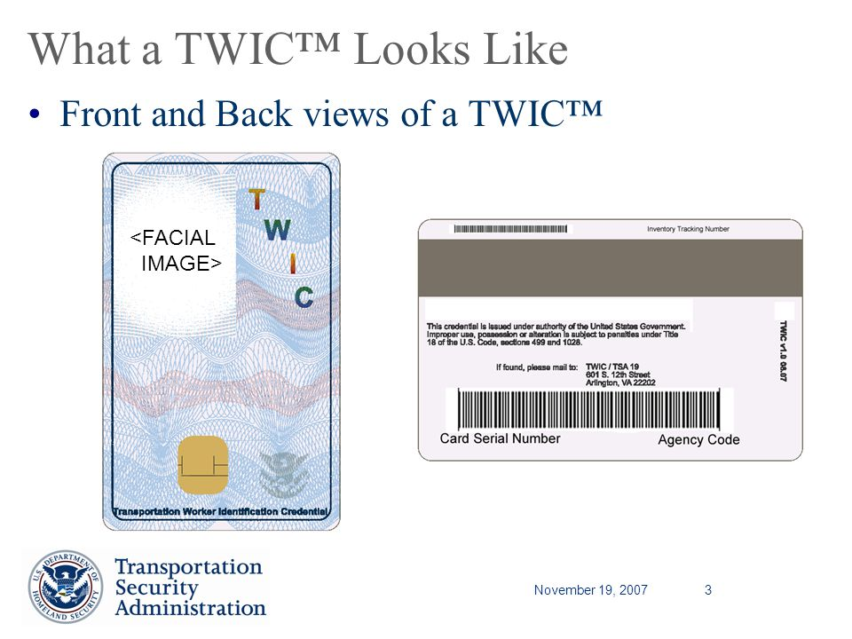 November 19, 20073 What a TWIC Looks Like Front and Back views of a TWIC <FACIAL IMAGE>