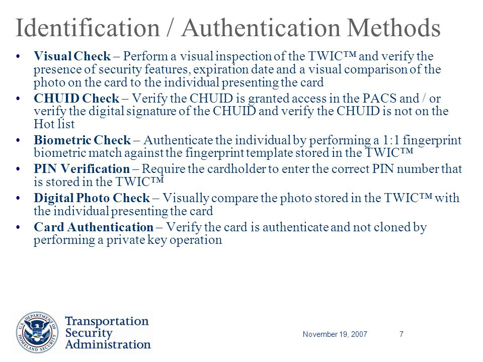 November 19, 20077 Identification / Authentication Methods Visual Check – Perform a visual inspection of the TWIC and verify the presence of security features, expiration date and a visual comparison of the photo on the card to the individual presenting the card CHUID Check – Verify the CHUID is granted access in the PACS and / or verify the digital signature of the CHUID and verify the CHUID is not on the Hot list Biometric Check – Authenticate the individual by performing a 1:1 fingerprint biometric match against the fingerprint template stored in the TWIC PIN Verification – Require the cardholder to enter the correct PIN number that is stored in the TWIC Digital Photo Check – Visually compare the photo stored in the TWIC with the individual presenting the card Card Authentication – Verify the card is authenticate and not cloned by performing a private key operation