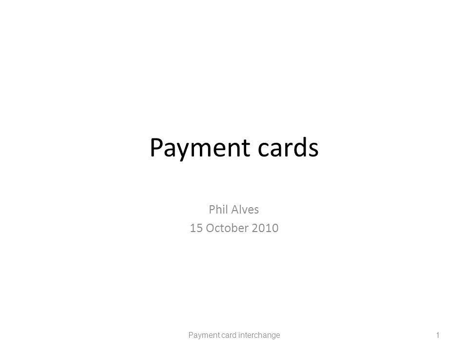 Payment cards Phil Alves 15 October 2010 Payment card interchange1