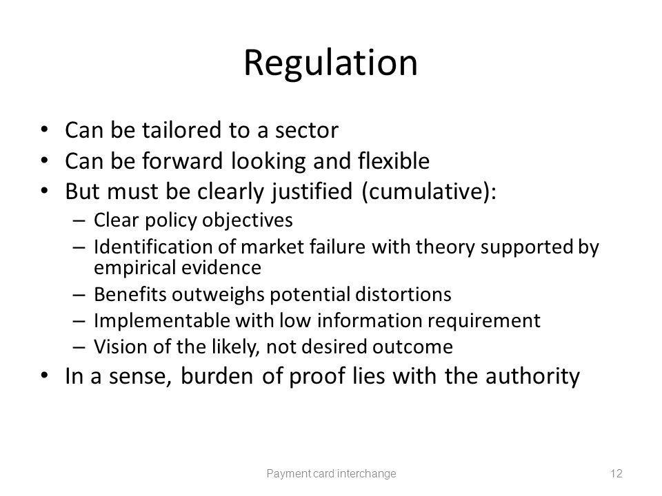 Regulation Can be tailored to a sector Can be forward looking and flexible But must be clearly justified (cumulative): – Clear policy objectives – Identification of market failure with theory supported by empirical evidence – Benefits outweighs potential distortions – Implementable with low information requirement – Vision of the likely, not desired outcome In a sense, burden of proof lies with the authority Payment card interchange12