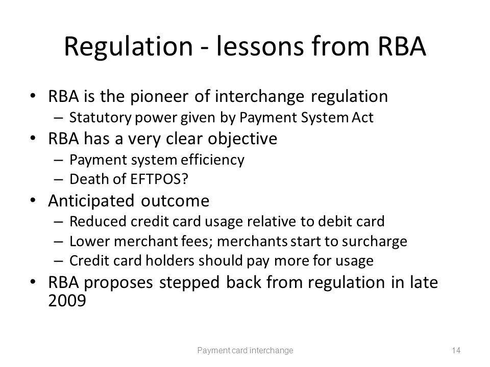 Regulation - lessons from RBA RBA is the pioneer of interchange regulation – Statutory power given by Payment System Act RBA has a very clear objective – Payment system efficiency – Death of EFTPOS.