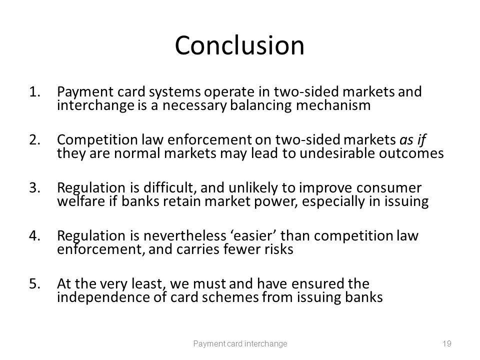 Conclusion 1.Payment card systems operate in two-sided markets and interchange is a necessary balancing mechanism 2.Competition law enforcement on two-sided markets as if they are normal markets may lead to undesirable outcomes 3.Regulation is difficult, and unlikely to improve consumer welfare if banks retain market power, especially in issuing 4.Regulation is nevertheless easier than competition law enforcement, and carries fewer risks 5.At the very least, we must and have ensured the independence of card schemes from issuing banks Payment card interchange19
