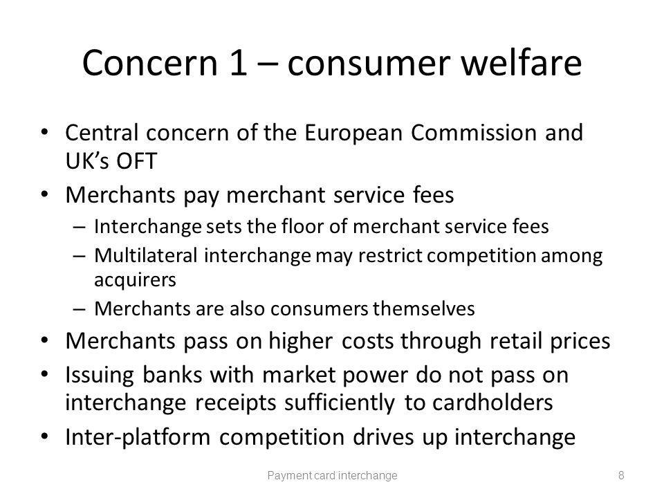 Concern 1 – consumer welfare Central concern of the European Commission and UKs OFT Merchants pay merchant service fees – Interchange sets the floor of merchant service fees – Multilateral interchange may restrict competition among acquirers – Merchants are also consumers themselves Merchants pass on higher costs through retail prices Issuing banks with market power do not pass on interchange receipts sufficiently to cardholders Inter-platform competition drives up interchange Payment card interchange8