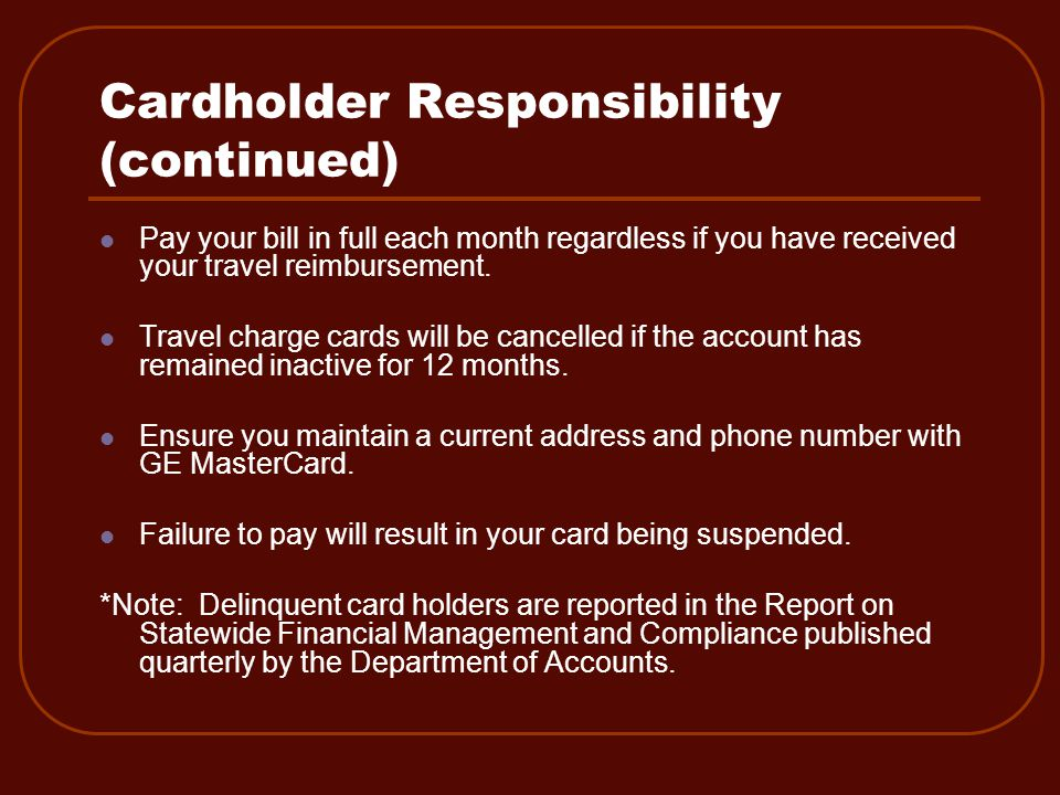 Cardholder Responsibility (continued) Pay your bill in full each month regardless if you have received your travel reimbursement.