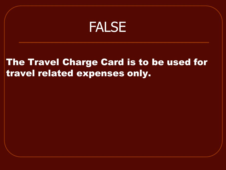 The Travel Charge Card is to be used for travel related expenses only. FALSE