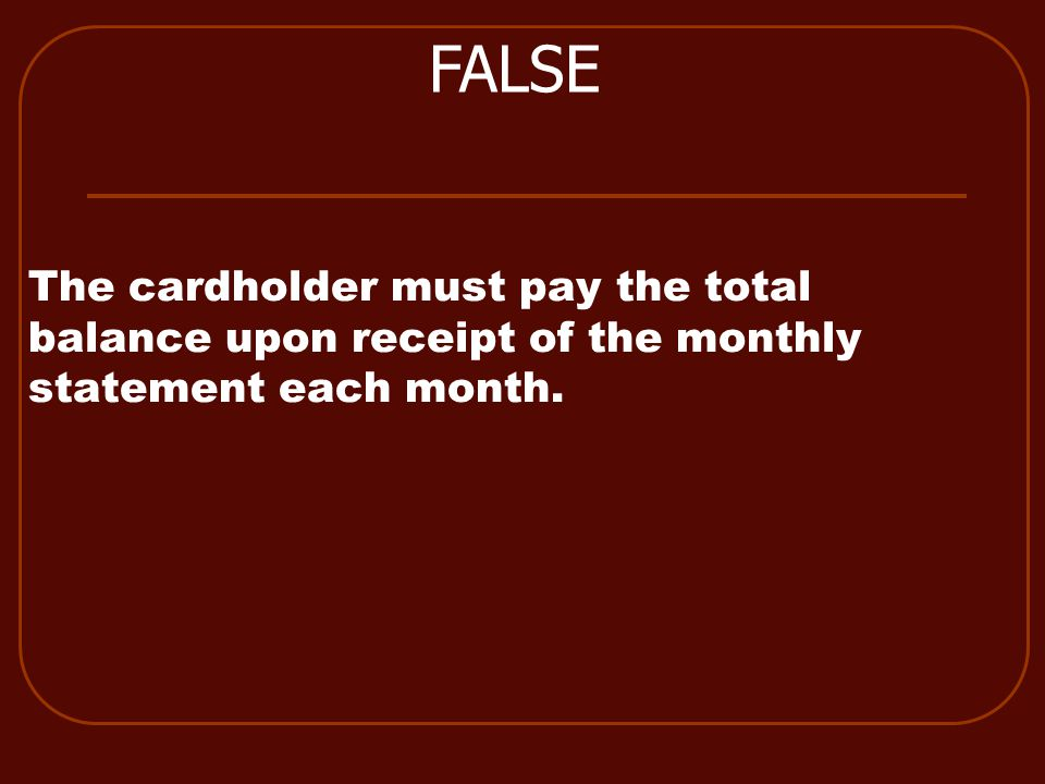 The cardholder must pay the total balance upon receipt of the monthly statement each month. FALSE