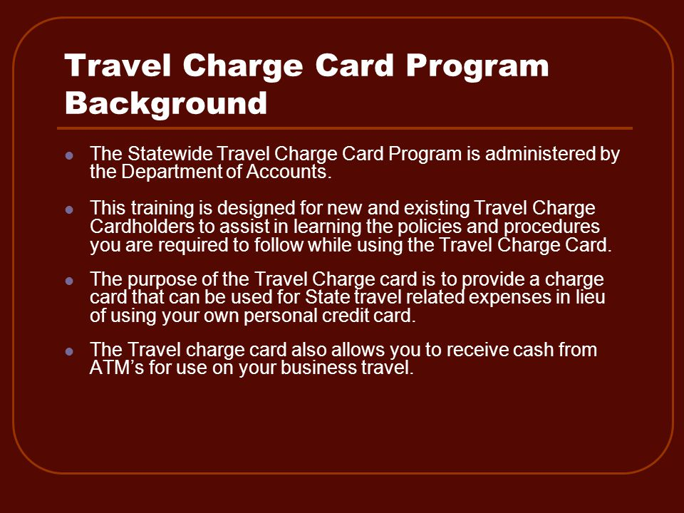 Cardholder Responsibility (continued) Travel Card Termination Past due accounts Payments not made within 31 days of the statement date Travel charge cards that have been inactive for 12 consecutive months Non Compliance Using the card for personal usage (second offense) Using the card for business use that is not travel related (second offense) e.g.