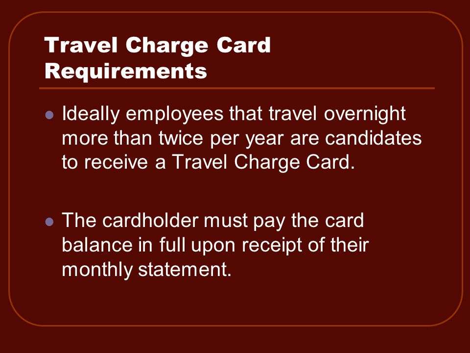 Ideally employees that travel overnight more than twice per year are candidates to receive a Travel Charge Card.