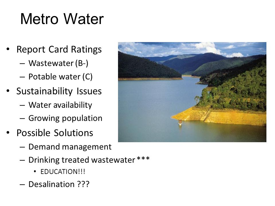 Metro Water Report Card Ratings – Wastewater (B-) – Potable water (C) Sustainability Issues – Water availability – Growing population Possible Solutio