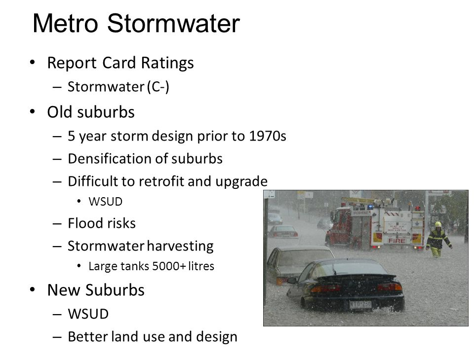 Metro Stormwater Report Card Ratings – Stormwater (C-) Old suburbs – 5 year storm design prior to 1970s – Densification of suburbs – Difficult to retr