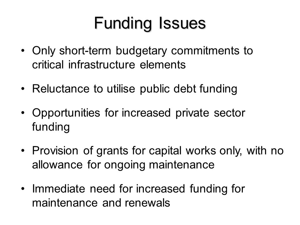 Funding Issues Only short-term budgetary commitments to critical infrastructure elements Reluctance to utilise public debt funding Opportunities for i