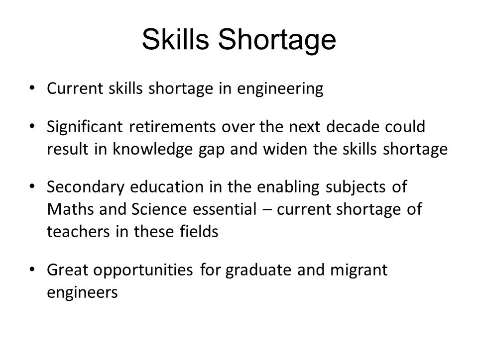 Skills Shortage Current skills shortage in engineering Significant retirements over the next decade could result in knowledge gap and widen the skills shortage Secondary education in the enabling subjects of Maths and Science essential – current shortage of teachers in these fields Great opportunities for graduate and migrant engineers