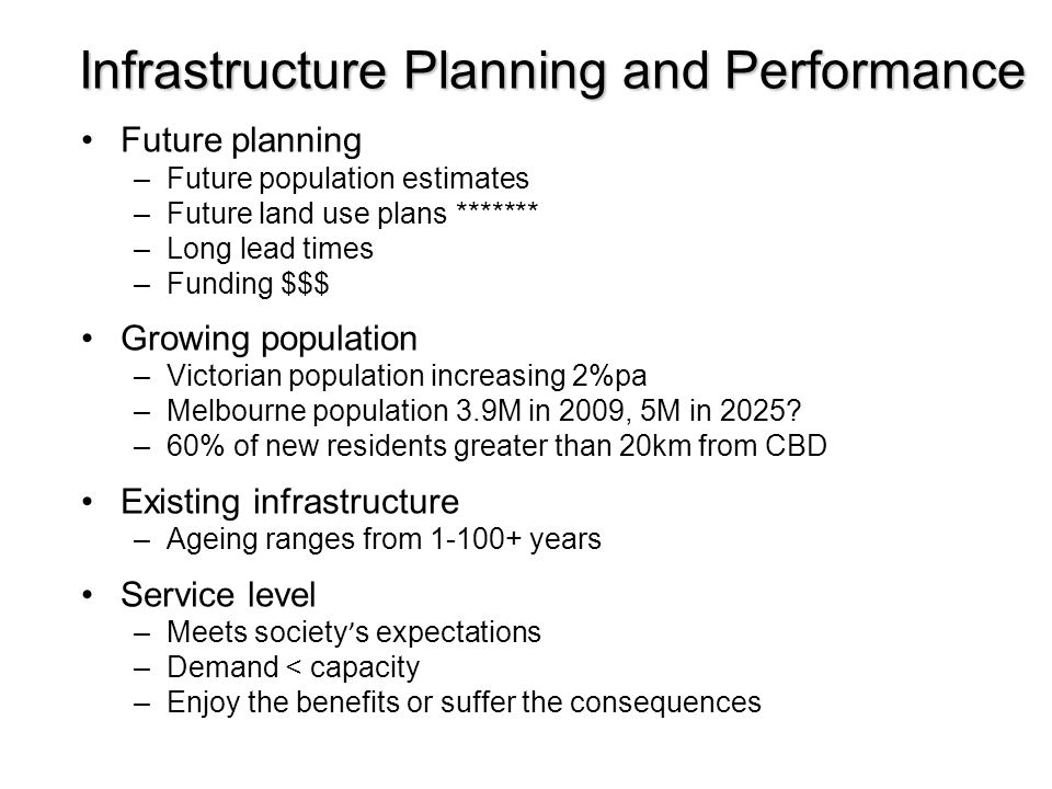 Future planning –Future population estimates –Future land use plans ******* –Long lead times –Funding $$$ Growing population –Victorian population inc