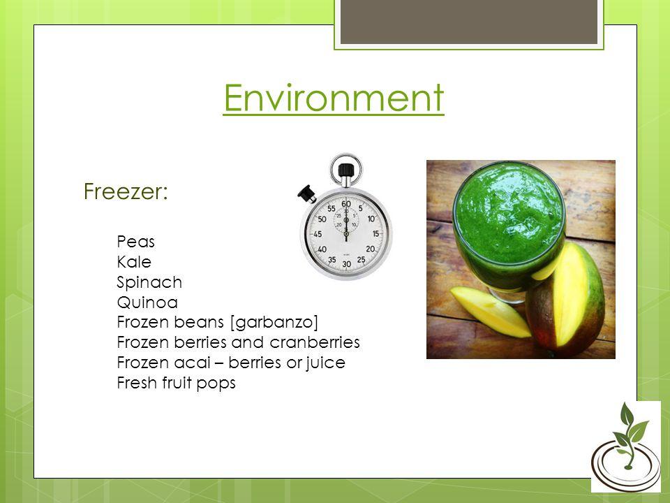 Environment Freezer: Peas Kale Spinach Quinoa Frozen beans [garbanzo] Frozen berries and cranberries Frozen acai – berries or juice Fresh fruit pops