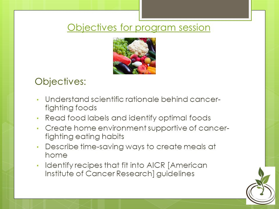 Objectives for program session Objectives: Understand scientific rationale behind cancer- fighting foods Read food labels and identify optimal foods Create home environment supportive of cancer- fighting eating habits Describe time-saving ways to create meals at home Identify recipes that fit into AICR [American Institute of Cancer Research] guidelines